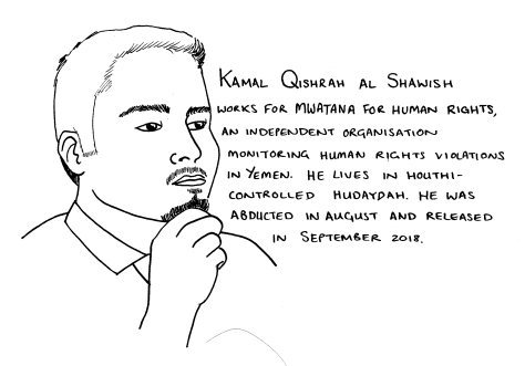 Line drawing of a man with a beard and short hair: he holds one hand up to his face. The text reads:Kamal Qishrah al Shawish works for Mwatana for Human rights. an independent organisation monitoring human rights violations in Yemen. He lives in Houthi-controlled Hudaydah. He was abducted in August and released in September 2018.